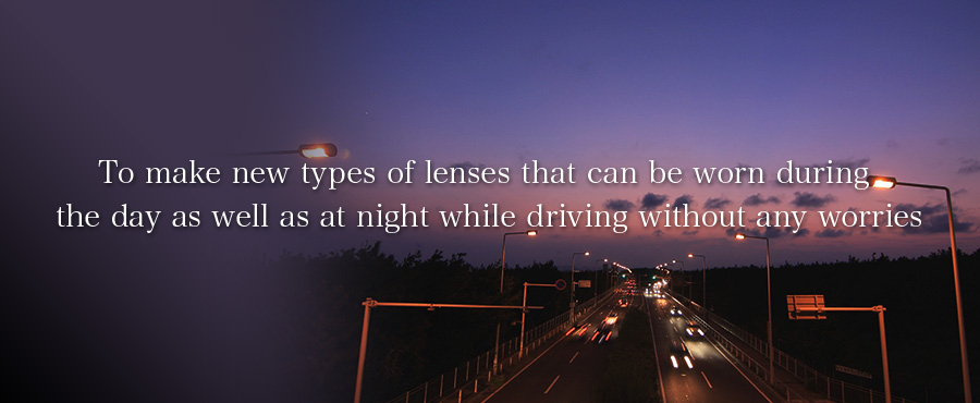 To make new types of lenses that can be worn during the day as well as at night while driving without any worries